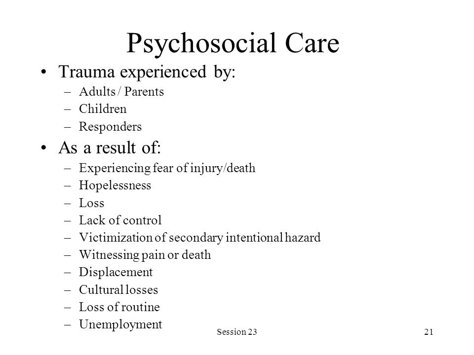 Session 2321 Psychosocial Care Trauma experienced by: –Adults / Parents –Children –Responders As a result of: –Experiencing fear of injury/death –Hope