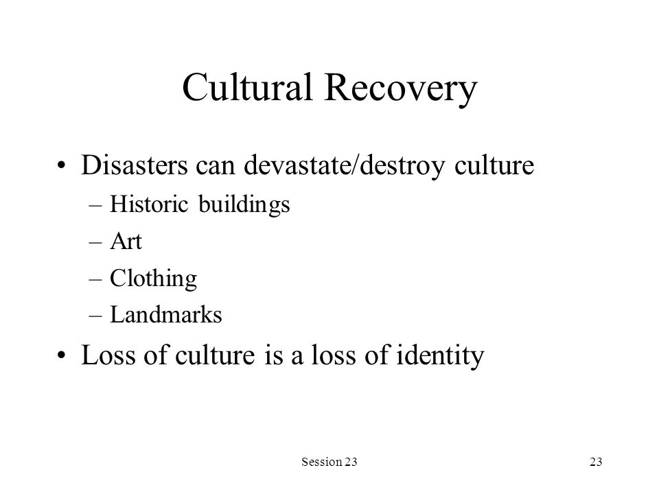 Session 2323 Cultural Recovery Disasters can devastate/destroy culture –Historic buildings –Art –Clothing –Landmarks Loss of culture is a loss of iden