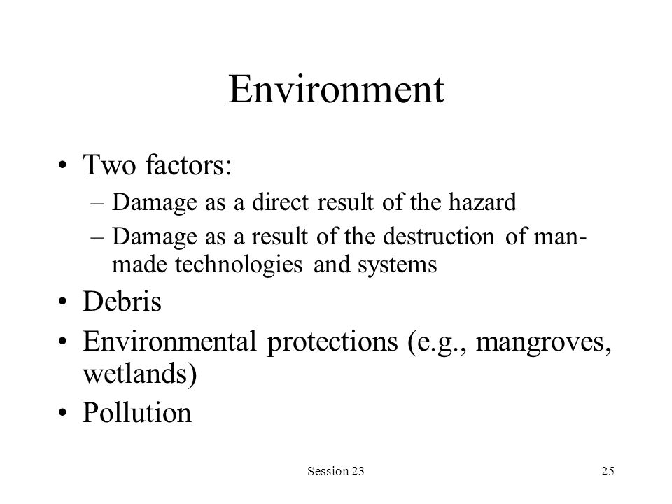 Session 2325 Environment Two factors: –Damage as a direct result of the hazard –Damage as a result of the destruction of man- made technologies and sy