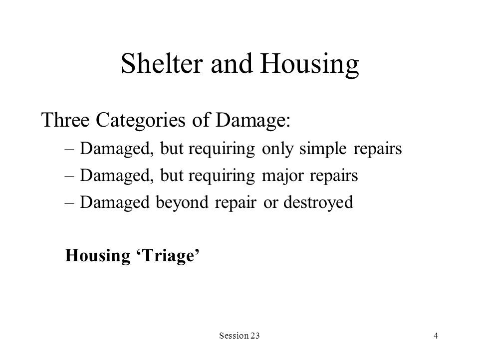Session 234 Shelter and Housing Three Categories of Damage: –Damaged, but requiring only simple repairs –Damaged, but requiring major repairs –Damaged