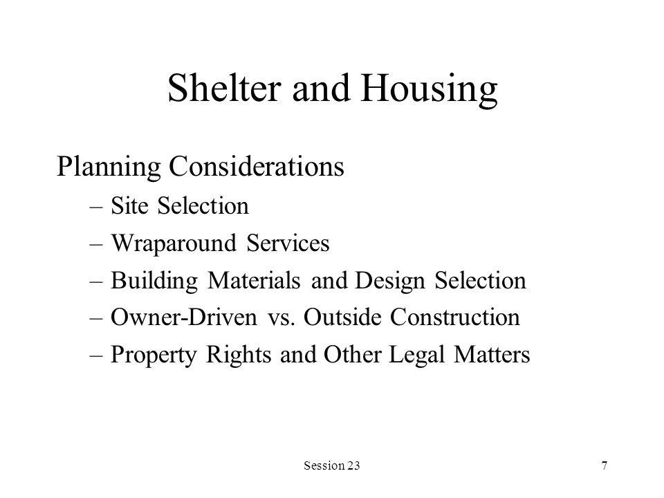 Session 237 Shelter and Housing Planning Considerations –Site Selection –Wraparound Services –Building Materials and Design Selection –Owner-Driven vs