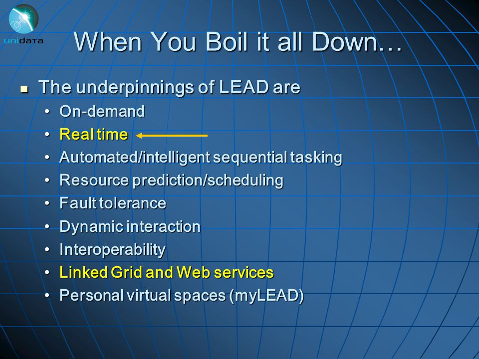 When You Boil it all Down… The underpinnings of LEAD are The underpinnings of LEAD are On-demandOn-demand Real timeReal time Automated/intelligent sequential taskingAutomated/intelligent sequential tasking Resource prediction/schedulingResource prediction/scheduling Fault toleranceFault tolerance Dynamic interactionDynamic interaction InteroperabilityInteroperability Linked Grid and Web servicesLinked Grid and Web services Personal virtual spaces (myLEAD)Personal virtual spaces (myLEAD)
