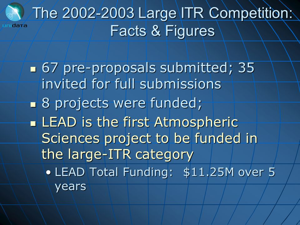 The 2002-2003 Large ITR Competition: Facts & Figures 67 pre-proposals submitted; 35 invited for full submissions 67 pre-proposals submitted; 35 invited for full submissions 8 projects were funded; 8 projects were funded; LEAD is the first Atmospheric Sciences project to be funded in the large-ITR category LEAD is the first Atmospheric Sciences project to be funded in the large-ITR category LEAD Total Funding: $11.25M over 5 yearsLEAD Total Funding: $11.25M over 5 years