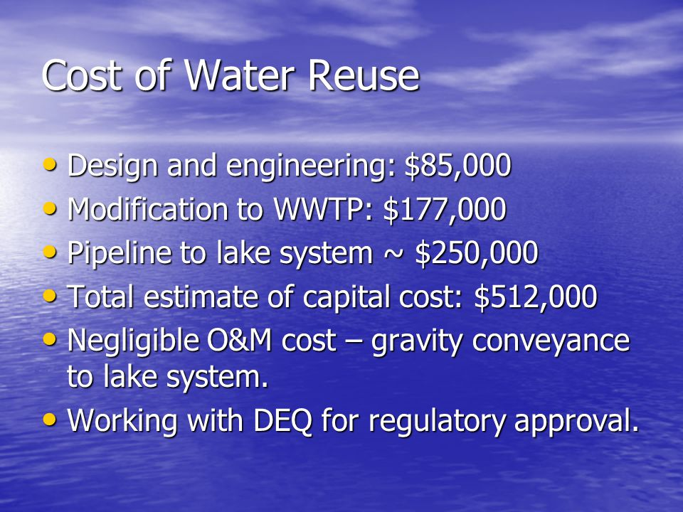 Cost of Water Reuse Design and engineering: $85,000 Design and engineering: $85,000 Modification to WWTP: $177,000 Modification to WWTP: $177,000 Pipeline to lake system ~ $250,000 Pipeline to lake system ~ $250,000 Total estimate of capital cost: $512,000 Total estimate of capital cost: $512,000 Negligible O&M cost – gravity conveyance to lake system.