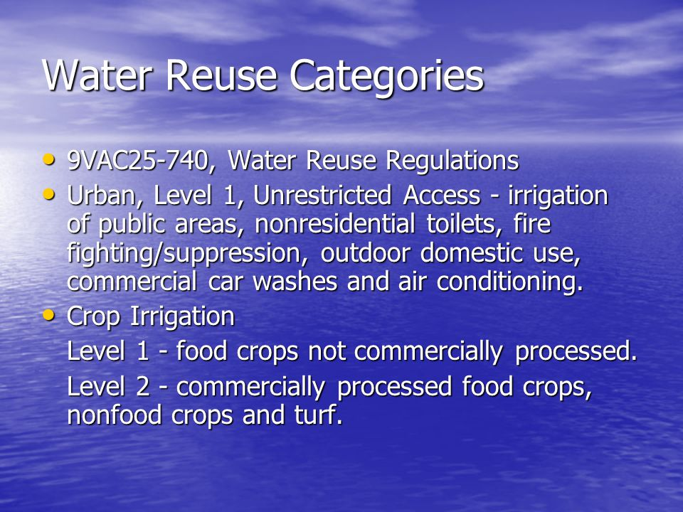 Water Reuse Categories 9VAC25-740, Water Reuse Regulations 9VAC25-740, Water Reuse Regulations Urban, Level 1, Unrestricted Access - irrigation of public areas, nonresidential toilets, fire fighting/suppression, outdoor domestic use, commercial car washes and air conditioning.