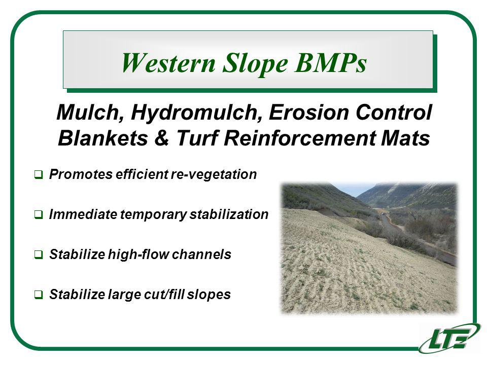 Western Slope BMPs Promotes efficient re-vegetation Immediate temporary stabilization Stabilize high-flow channels Stabilize large cut/fill slopes Mulch, Hydromulch, Erosion Control Blankets & Turf Reinforcement Mats
