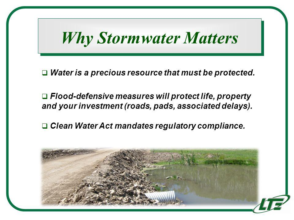 Why Stormwater Matters Water is a precious resource that must be protected. Flood-defensive measures will protect life, property and your investment (