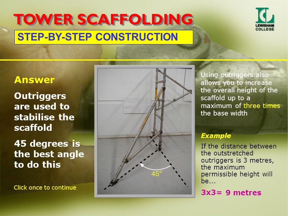 STEP-BY-STEP CONSTRUCTION Answer Outriggers are used to stabilise the scaffold 45 degrees is the best angle to do this Using outriggers also allows yo