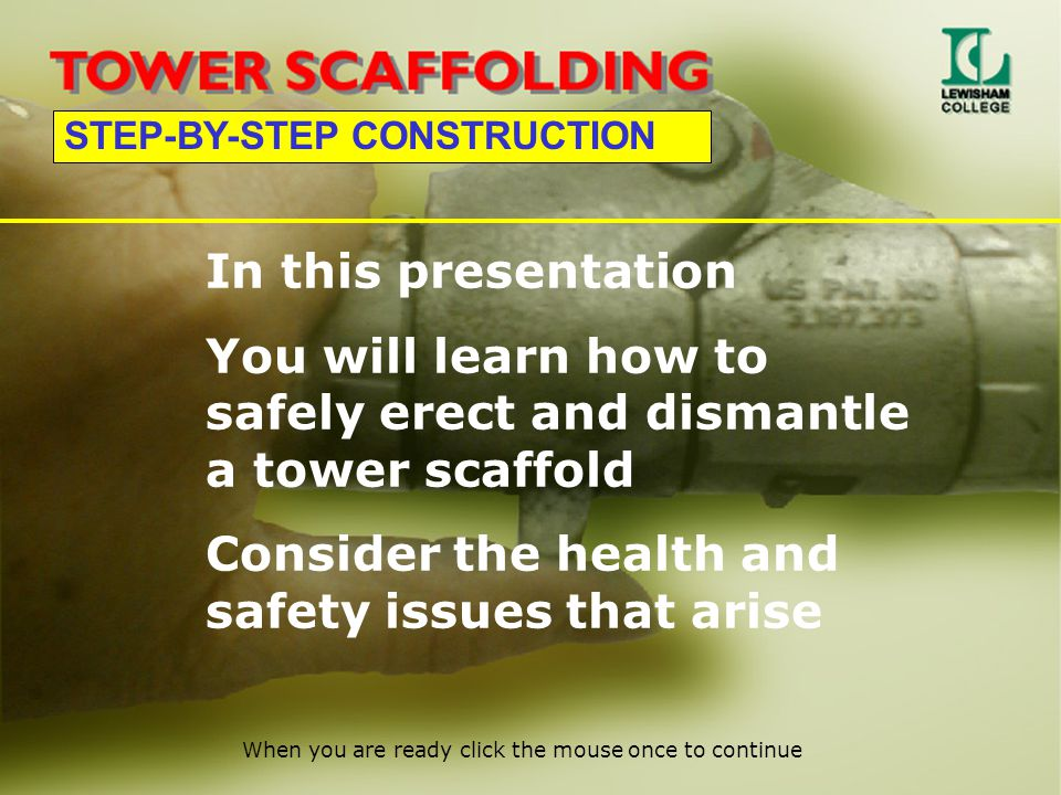 STEP-BY-STEP CONSTRUCTION In this presentation You will learn how to safely erect and dismantle a tower scaffold Consider the health and safety issues