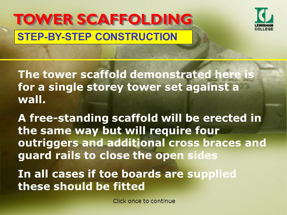 STEP-BY-STEP CONSTRUCTION The tower scaffold demonstrated here is for a single storey tower set against a wall. A free-standing scaffold will be erect