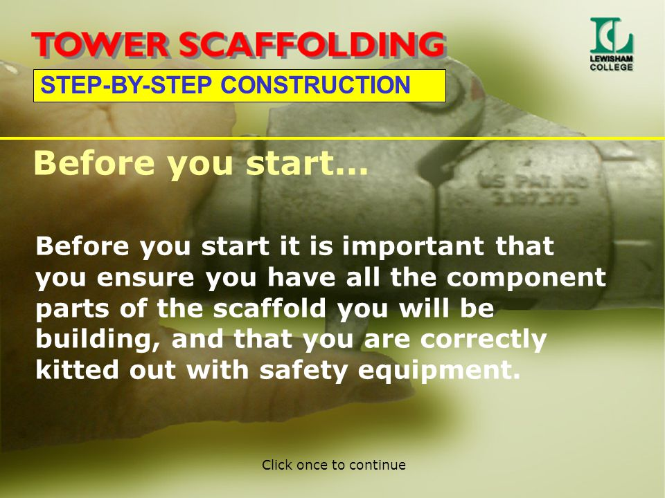 STEP-BY-STEP CONSTRUCTION Before you start it is important that you ensure you have all the component parts of the scaffold you will be building, and