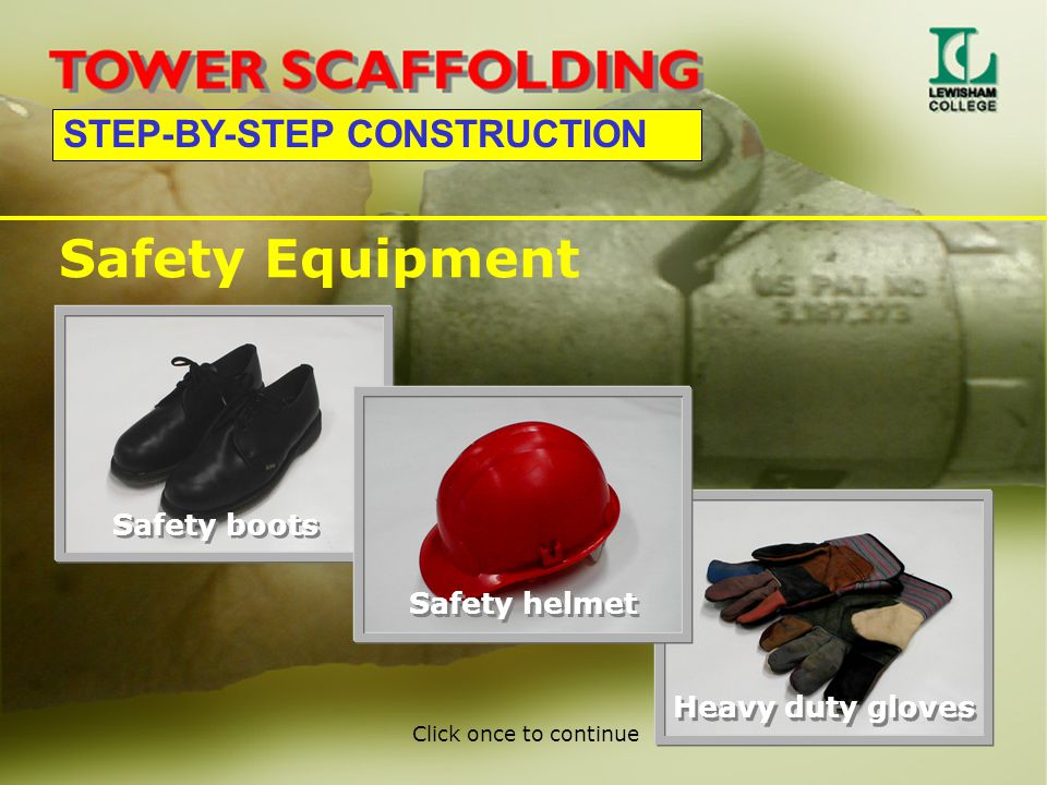 STEP-BY-STEP CONSTRUCTION Safety Equipment Safety boots Safety helmet Heavy duty gloves Click once to continue