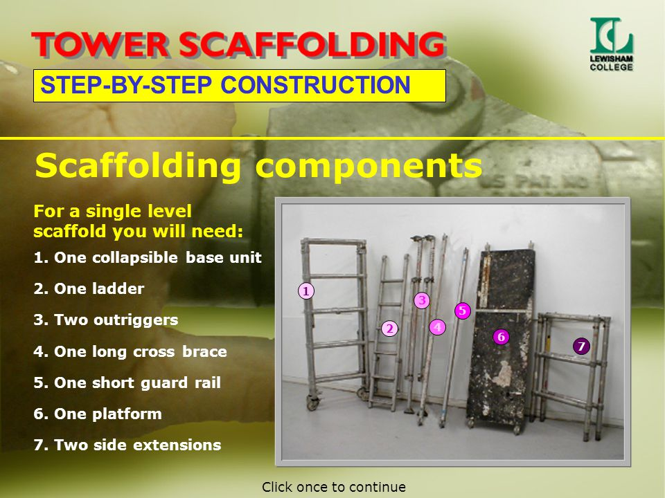 STEP-BY-STEP CONSTRUCTION Scaffolding components 1. One collapsible base unit 2. One ladder 3. Two outriggers 7. Two side extensions 6. One platform 5