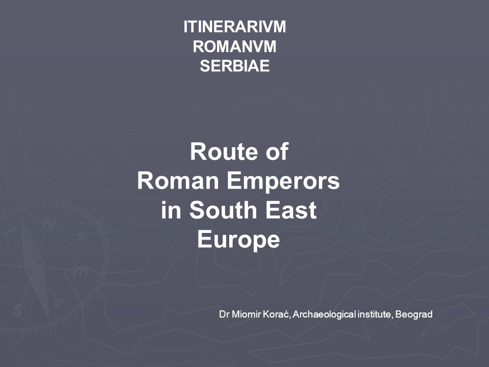 Dr Miomir Korać, Archaeological institute, Beograd ITINERARIVM ROMANVM SERBIAE Route of Roman Emperors in South East Europe