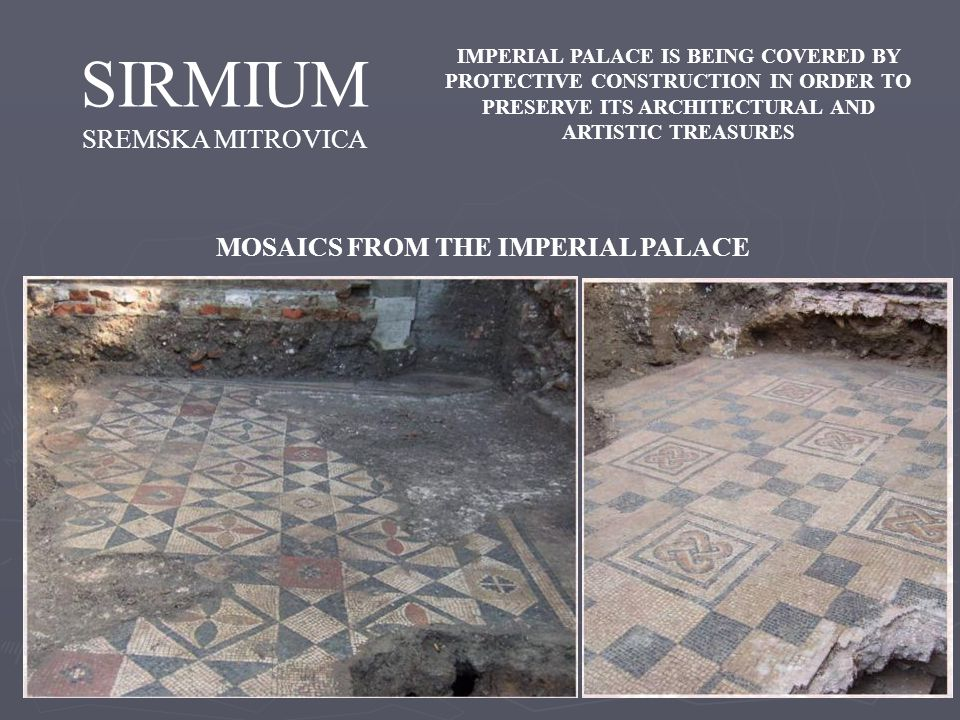 SIRMIUM SREMSKA MITROVICA MOSAICS FROM THE IMPERIAL PALACE IMPERIAL PALACE IS BEING COVERED BY PROTECTIVE CONSTRUCTION IN ORDER TO PRESERVE ITS ARCHITECTURAL AND ARTISTIC TREASURES