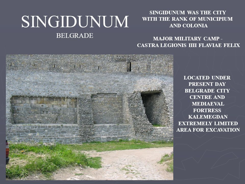 SINGIDUNUM BELGRADE SINGIDUNUM WAS THE CITY WITH THE RANK OF MUNICIPIUM AND COLONIA MAJOR MILITARY CAMP - CASTRA LEGIONIS IIII FLAVIAE FELIX LOCATED UNDER PRESENT DAY BELGRADE CITY CENTRE AND MEDIAEVAL FORTRESS KALEMEGDAN EXTREMELY LIMITED AREA FOR EXCAVATION