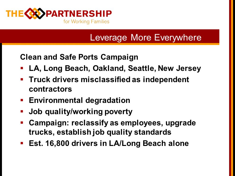 Leverage More Everywhere Clean and Safe Ports Campaign LA, Long Beach, Oakland, Seattle, New Jersey Truck drivers misclassified as independent contractors Environmental degradation Job quality/working poverty Campaign: reclassify as employees, upgrade trucks, establish job quality standards Est.