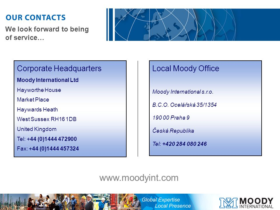 Corporate Headquarters Moody International Ltd Hayworthe House Market Place Haywards Heath West Sussex RH16 1DB United Kingdom Tel: +44 (0) Fax: +44 (0) Local Moody Office Moody International s.r.o.