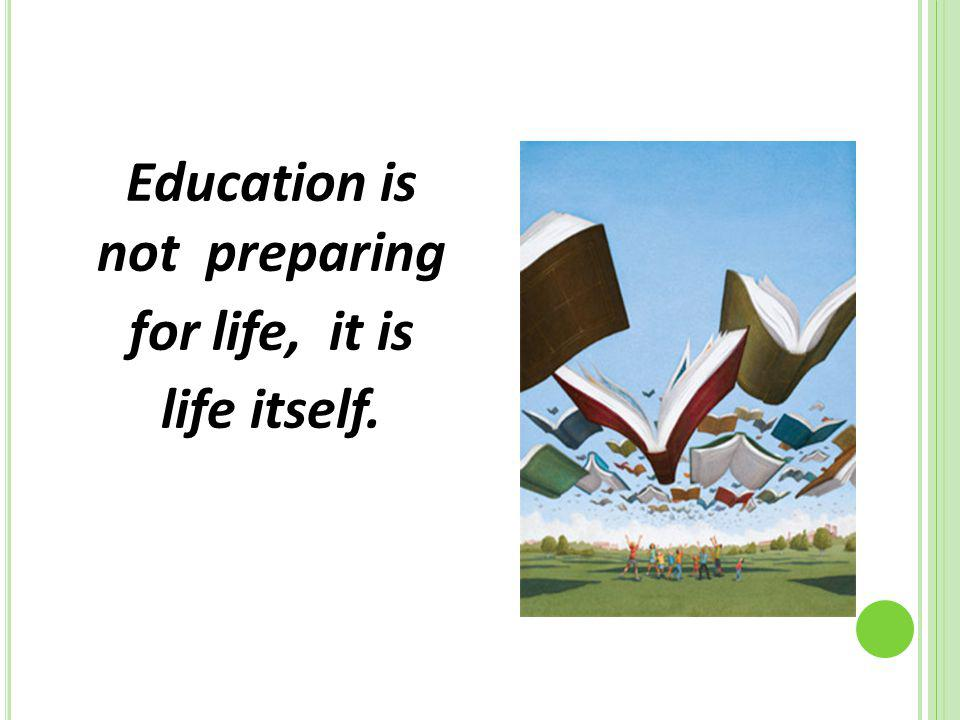 Education is not preparing for life, it is life itself.