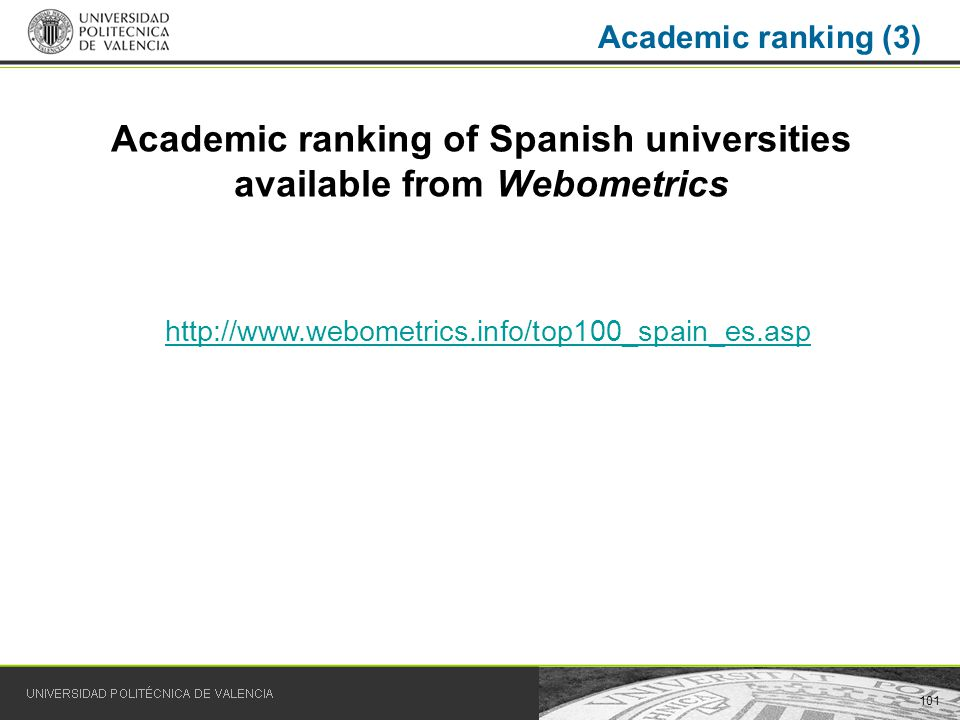 101 Academic ranking (3) Academic ranking of Spanish universities available from Webometrics http://www.webometrics.info/top100_spain_es.asp