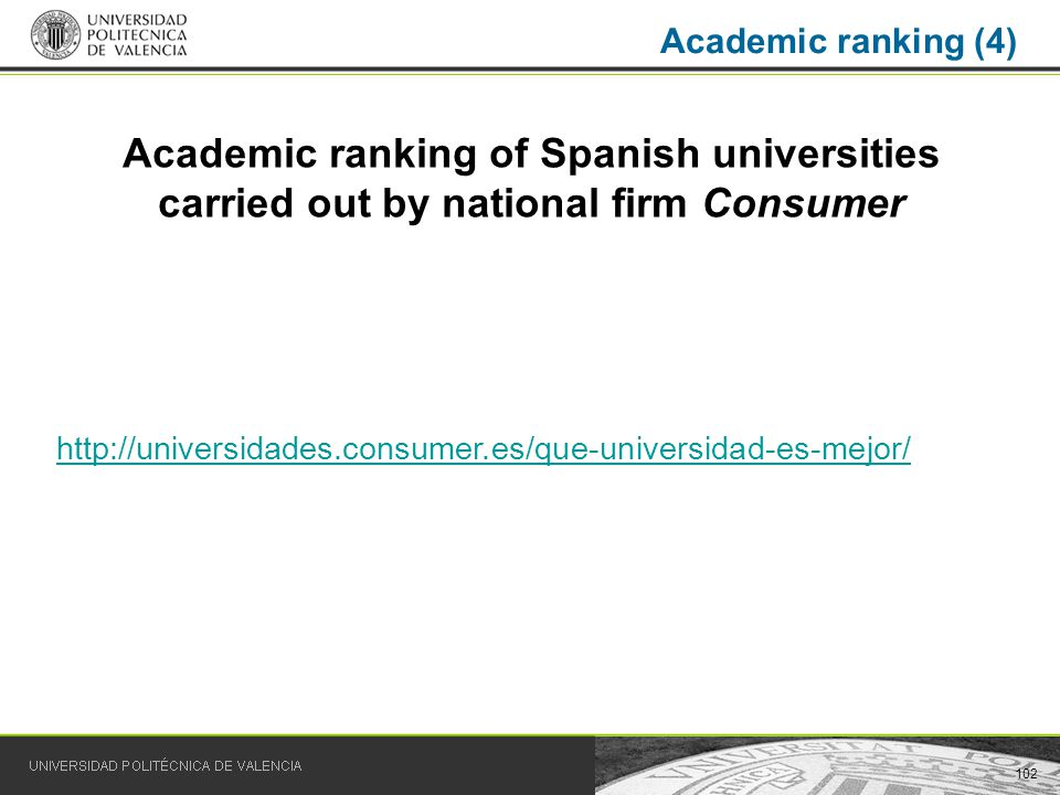 102 Academic ranking (4) Academic ranking of Spanish universities carried out by national firm Consumer http://universidades.consumer.es/que-universidad-es-mejor/