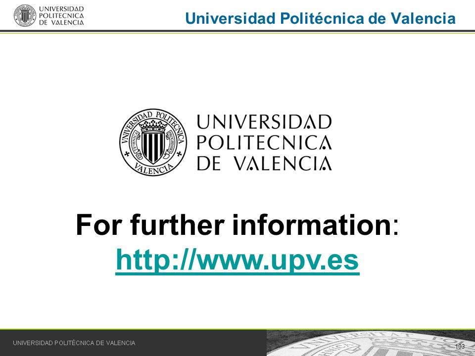 103 Universidad Politécnica de Valencia For further information: http://www.upv.es