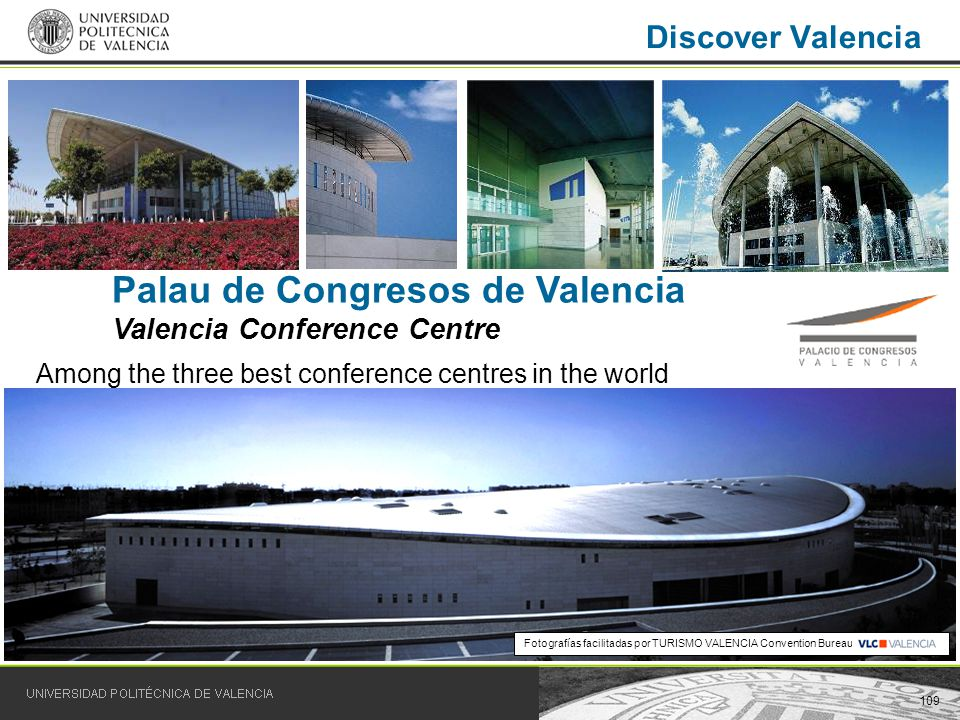 109 Discover Valencia Palau de Congresos de Valencia Valencia Conference Centre Among the three best conference centres in the world Fotografías facilitadas por TURISMO VALENCIA Convention Bureau