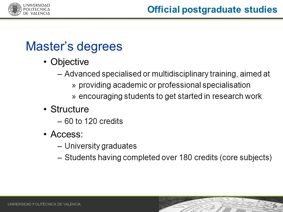 28 Masters degrees Objective –Advanced specialised or multidisciplinary training, aimed at »providing academic or professional specialisation »encouraging students to get started in research work Structure –60 to 120 credits Access: –University graduates –Students having completed over 180 credits (core subjects) Official postgraduate studies