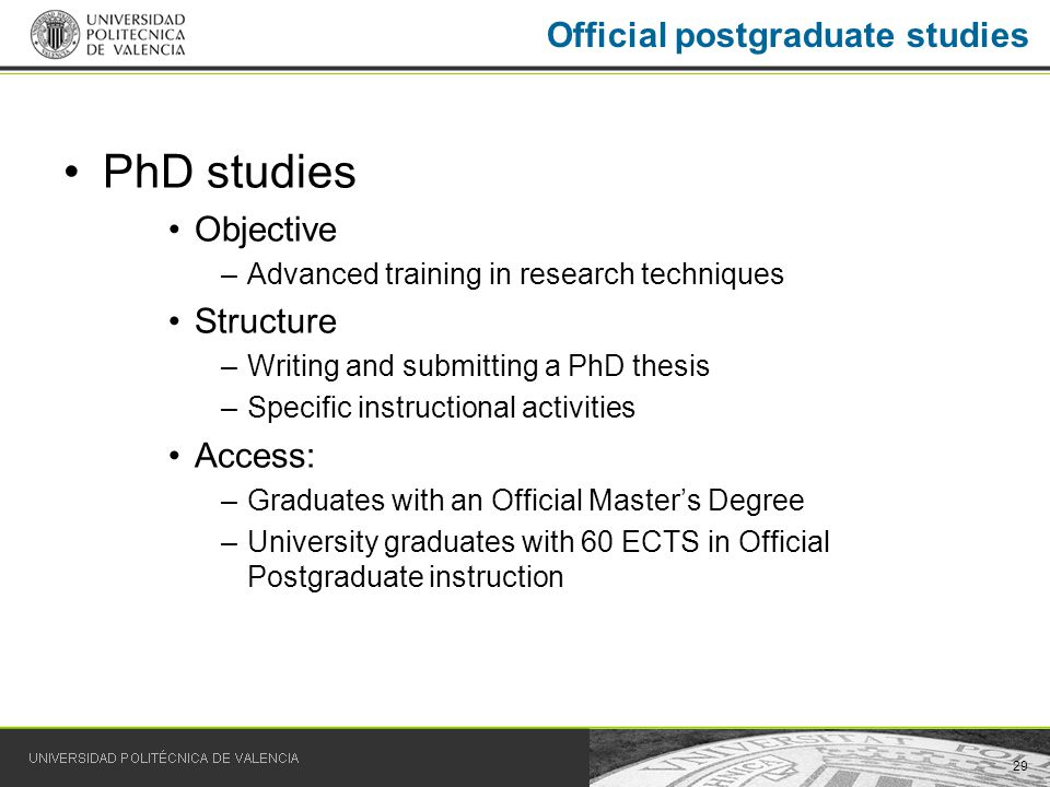 29 PhD studies Objective –Advanced training in research techniques Structure –Writing and submitting a PhD thesis –Specific instructional activities Access: –Graduates with an Official Masters Degree –University graduates with 60 ECTS in Official Postgraduate instruction Official postgraduate studies