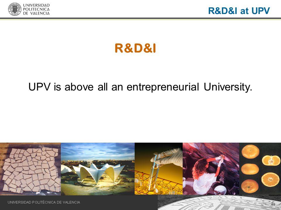 49 R&D&I UPV is above all an entrepreneurial University. R&D&I at UPV