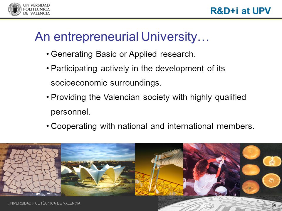 50 R&D+i at UPV An entrepreneurial University… Generating Basic or Applied research. Participating actively in the development of its socioeconomic su