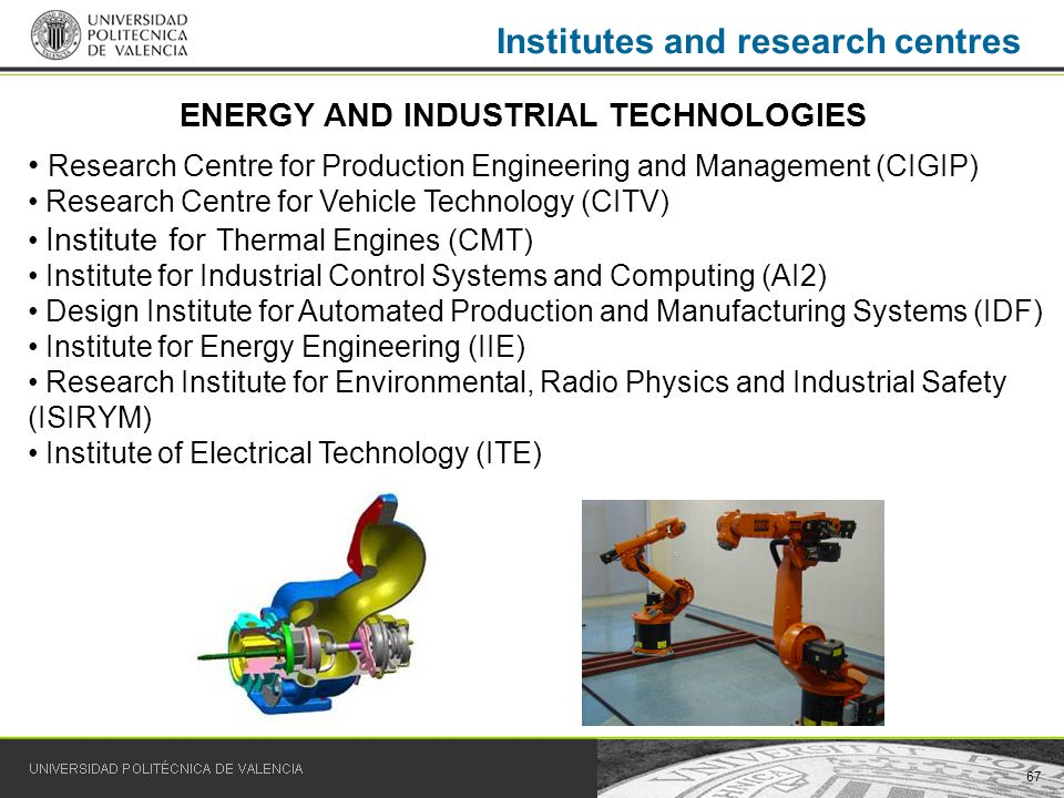 67 Institutes and research centres Research Centre for Production Engineering and Management (CIGIP) Research Centre for Vehicle Technology (CITV) Institute for Thermal Engines (CMT) Institute for Industrial Control Systems and Computing (AI2) Design Institute for Automated Production and Manufacturing Systems (IDF) Institute for Energy Engineering (IIE) Research Institute for Environmental, Radio Physics and Industrial Safety (ISIRYM) Institute of Electrical Technology (ITE) ENERGY AND INDUSTRIAL TECHNOLOGIES