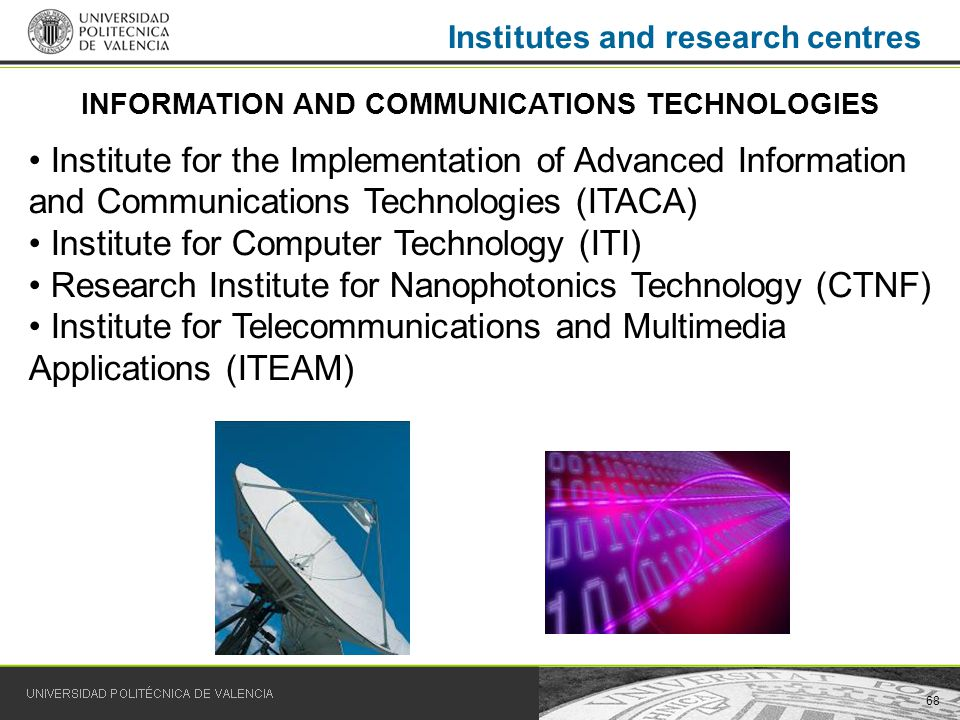 68 Institutes and research centres Institute for the Implementation of Advanced Information and Communications Technologies (ITACA) Institute for Computer Technology (ITI) Research Institute for Nanophotonics Technology (CTNF) Institute for Telecommunications and Multimedia Applications (ITEAM) INFORMATION AND COMMUNICATIONS TECHNOLOGIES