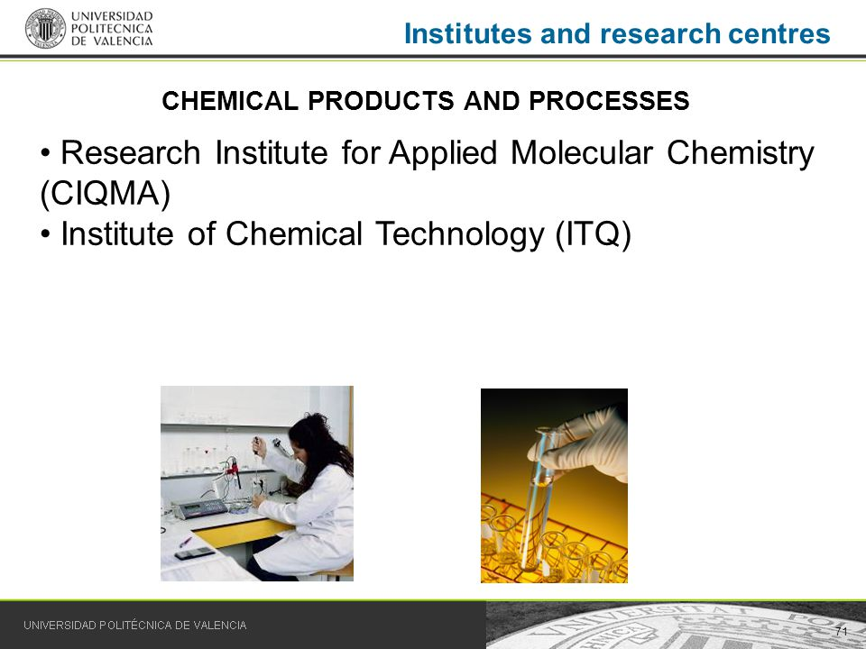71 Institutes and research centres Research Institute for Applied Molecular Chemistry (CIQMA) Institute of Chemical Technology (ITQ) CHEMICAL PRODUCTS AND PROCESSES