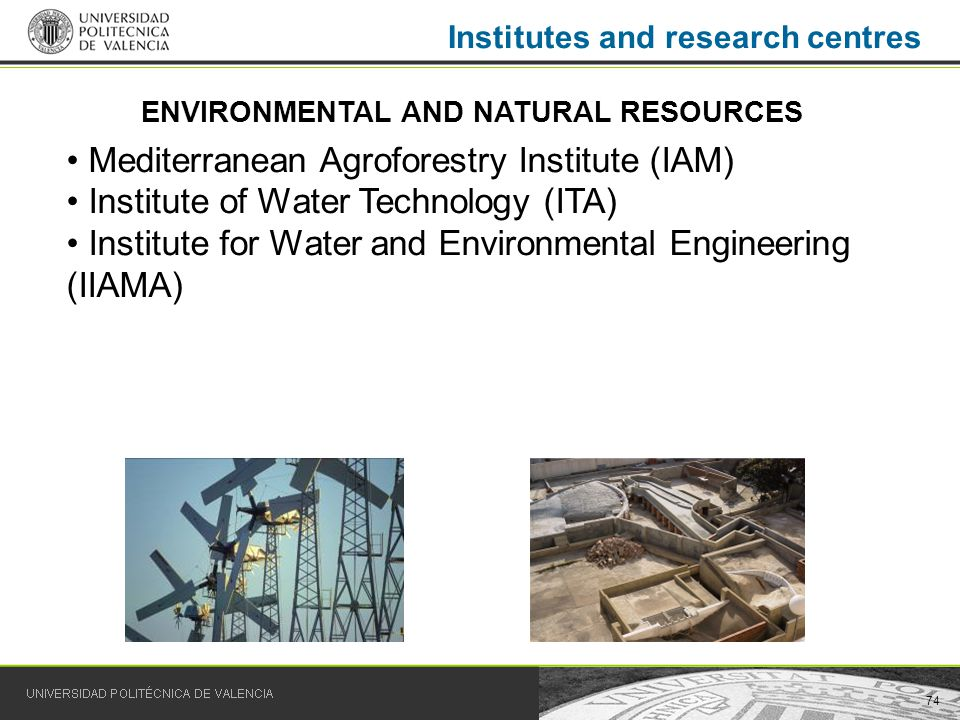 74 Institutes and research centres Mediterranean Agroforestry Institute (IAM) Institute of Water Technology (ITA) Institute for Water and Environmental Engineering (IIAMA) ENVIRONMENTAL AND NATURAL RESOURCES
