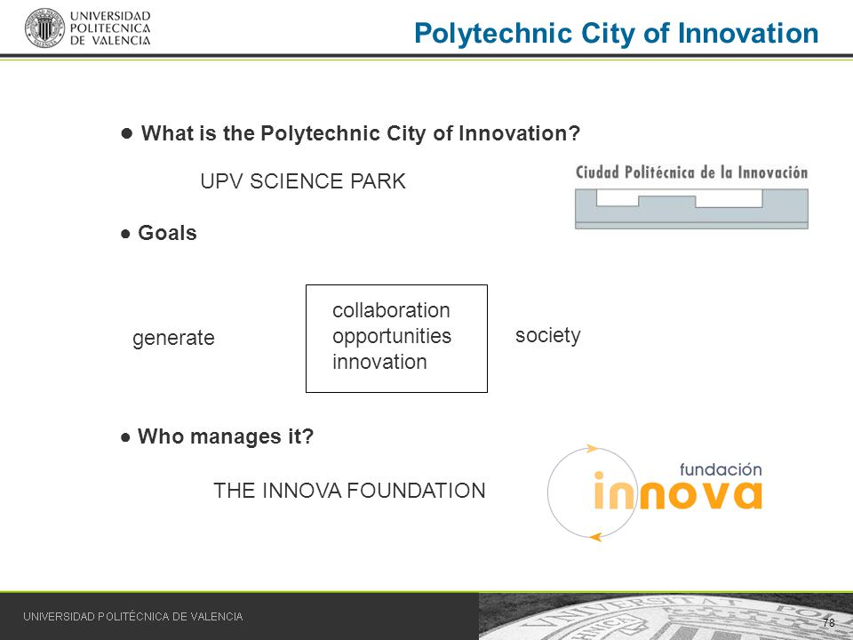 78 Polytechnic City of Innovation UPV SCIENCE PARK generate society collaboration opportunities innovation What is the Polytechnic City of Innovation?