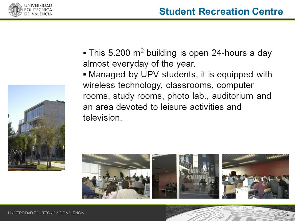 94 Student Recreation Centre This 5.200 m 2 building is open 24-hours a day almost everyday of the year.