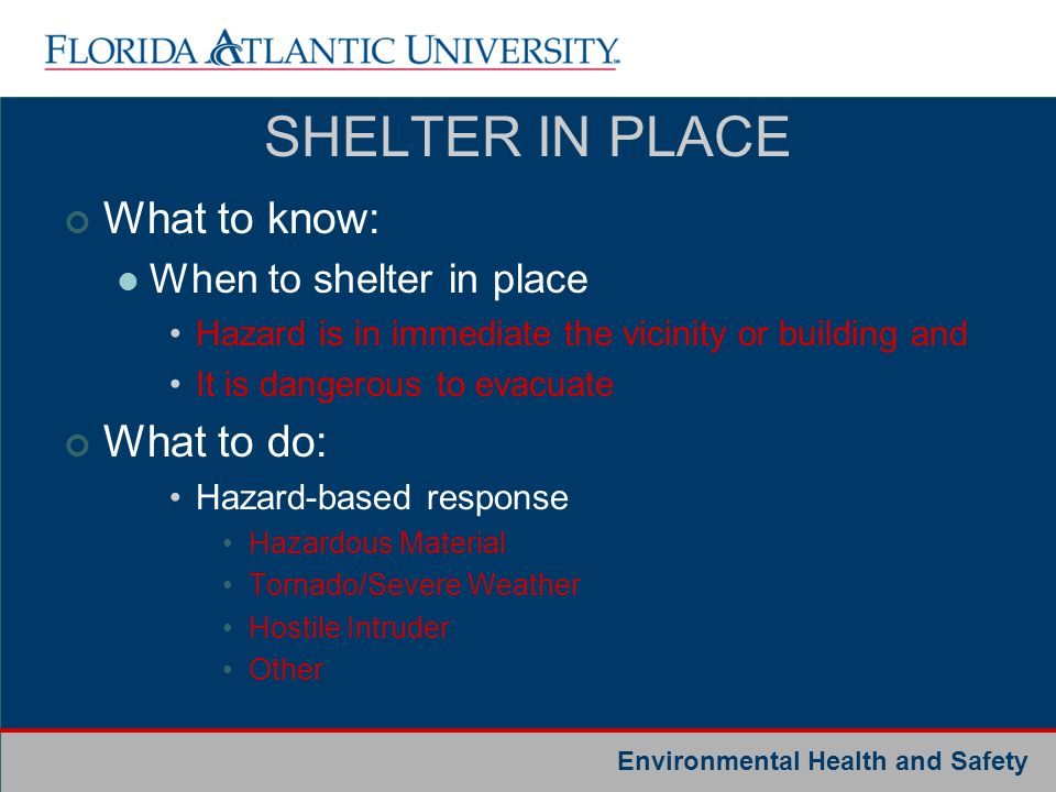 Environmental Health and Safety SHELTER IN PLACE What to know: When to shelter in place Hazard is in immediate the vicinity or building and It is dang