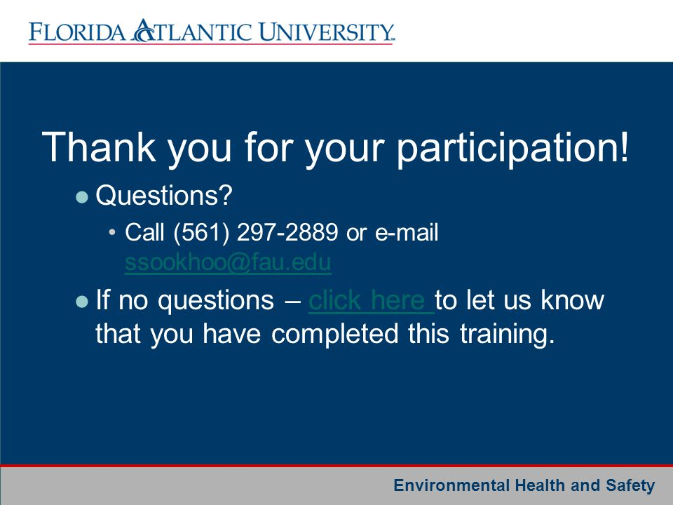 Environmental Health and Safety Thank you for your participation! Questions? Call (561) 297-2889 or e-mail ssookhoo@fau.edu ssookhoo@fau.edu If no que