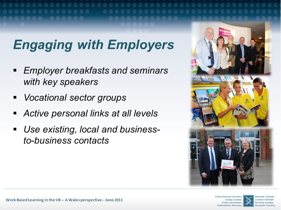 Work Based Learning in the UK – A Wales perspective – June 2013 Engaging with Employers Employer breakfasts and seminars with key speakers Vocational