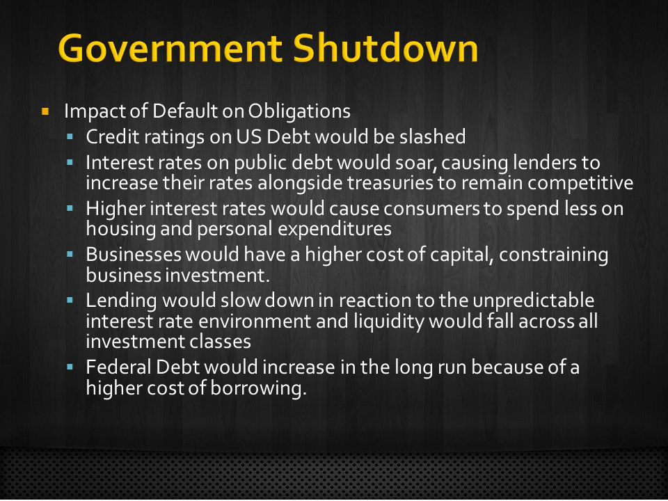 Impact of Default on Obligations Credit ratings on US Debt would be slashed Interest rates on public debt would soar, causing lenders to increase their rates alongside treasuries to remain competitive Higher interest rates would cause consumers to spend less on housing and personal expenditures Businesses would have a higher cost of capital, constraining business investment.