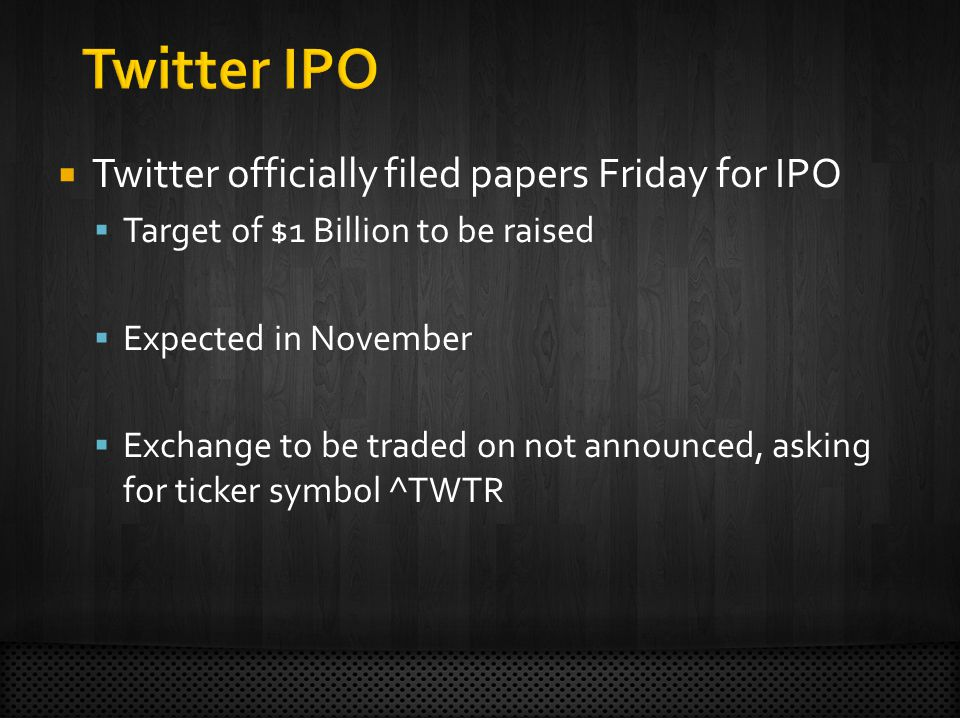 Twitter officially filed papers Friday for IPO Target of $1 Billion to be raised Expected in November Exchange to be traded on not announced, asking for ticker symbol ^TWTR