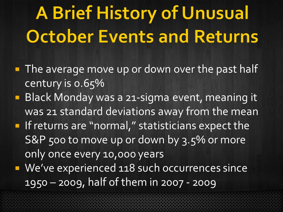 The average move up or down over the past half century is 0.65% Black Monday was a 21-sigma event, meaning it was 21 standard deviations away from the mean If returns are normal, statisticians expect the S&P 500 to move up or down by 3.5% or more only once every 10,000 years Weve experienced 118 such occurrences since 1950 – 2009, half of them in 2007 - 2009