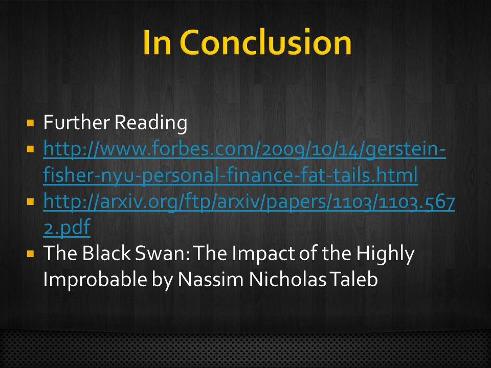 Further Reading http://www.forbes.com/2009/10/14/gerstein- fisher-nyu-personal-finance-fat-tails.html http://www.forbes.com/2009/10/14/gerstein- fisher-nyu-personal-finance-fat-tails.html http://arxiv.org/ftp/arxiv/papers/1103/1103.567 2.pdf http://arxiv.org/ftp/arxiv/papers/1103/1103.567 2.pdf The Black Swan: The Impact of the Highly Improbable by Nassim Nicholas Taleb
