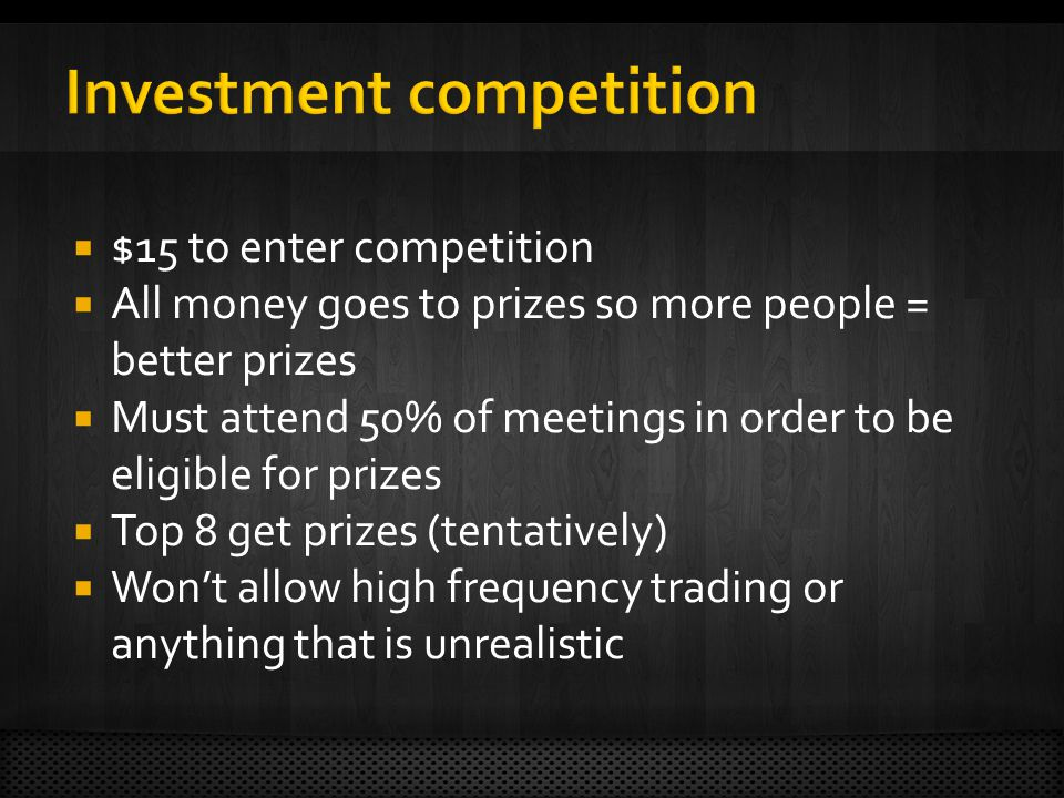 $15 to enter competition All money goes to prizes so more people = better prizes Must attend 50% of meetings in order to be eligible for prizes Top 8 get prizes (tentatively) Wont allow high frequency trading or anything that is unrealistic