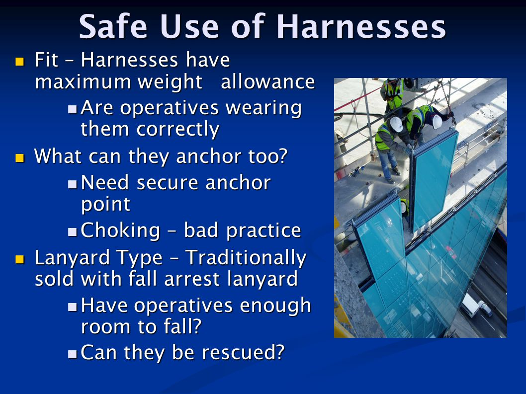 Safe Use of Harnesses Fit – Harnesses have maximum weight allowance Fit – Harnesses have maximum weight allowance Are operatives wearing them correctl