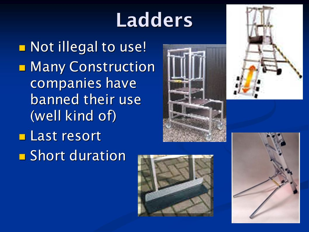 Ladders Not illegal to use! Not illegal to use! Many Construction companies have banned their use (well kind of) Many Construction companies have bann