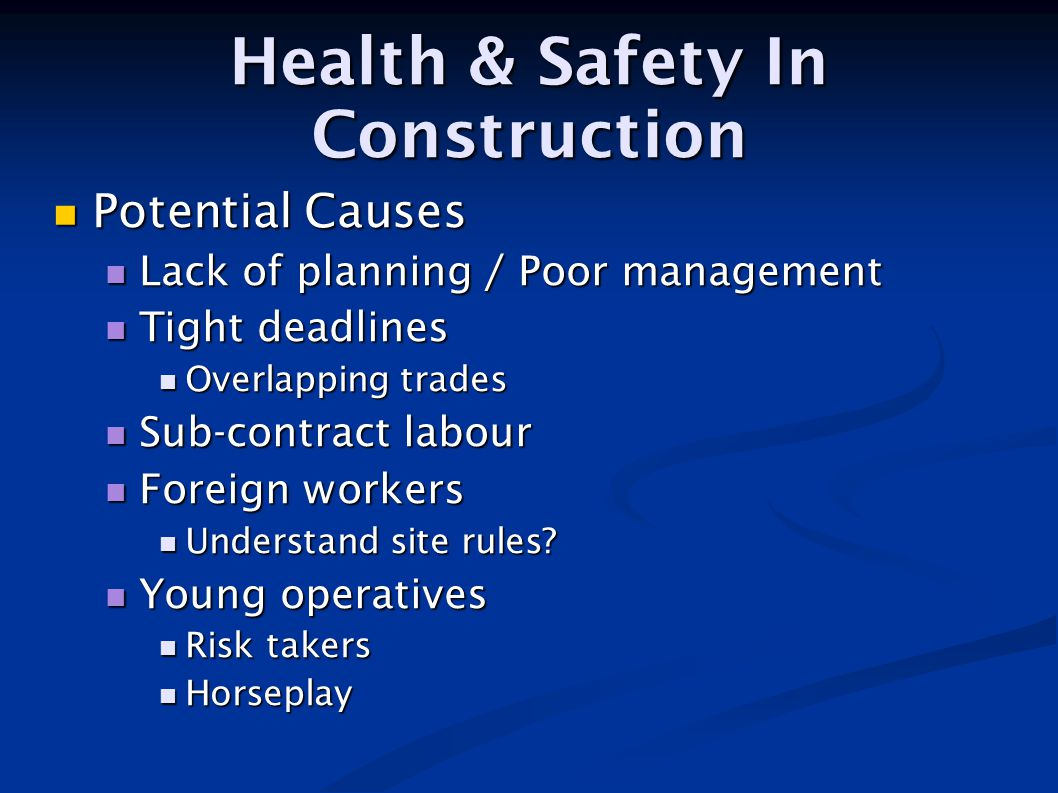 Health & Safety In Construction Potential Causes Potential Causes Lack of planning / Poor management Lack of planning / Poor management Tight deadline