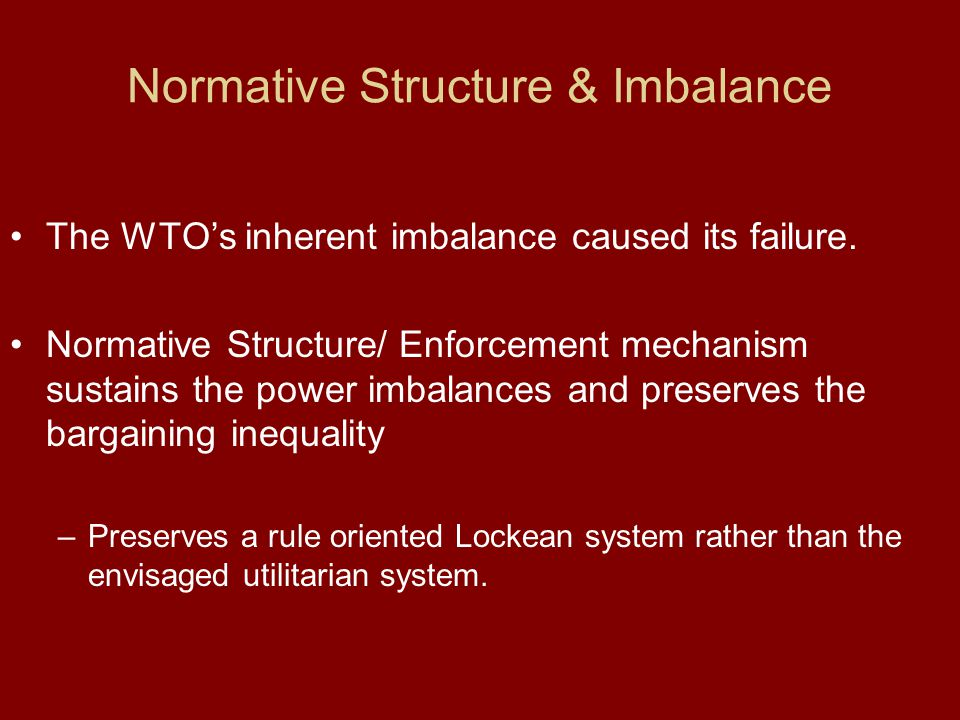 The WTOs inherent imbalance caused its failure. Normative Structure/ Enforcement mechanism sustains the power imbalances and preserves the bargaining