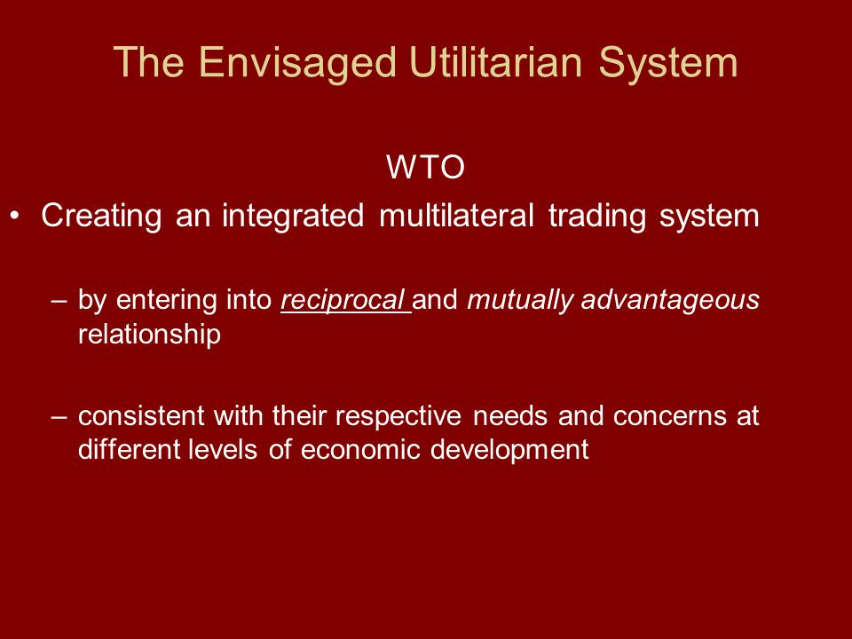 WTO Creating an integrated multilateral trading system – by entering into reciprocal and mutually advantageous relationship – consistent with their re